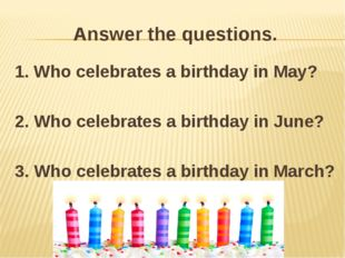 Answer the questions. 1. Who celebrates a birthday in May? 2. Who celebrates