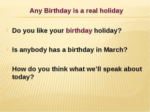 Any Birthday is a real holiday Do you like your birthday holiday? Is anybody