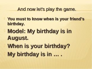 And now let's play the game. You must to know when is your friend's birthday.