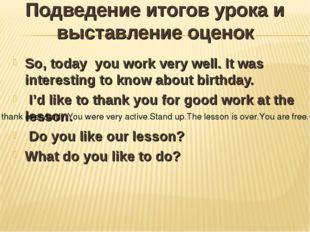 Подведение итогов урока и выставление оценок So, today you work very well. It