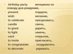 birthday party- вечеринка по поводу дня рождения, present подарок, wish