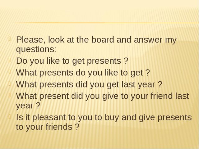 Please, look at the board and answer my questions: Do you like to get present...