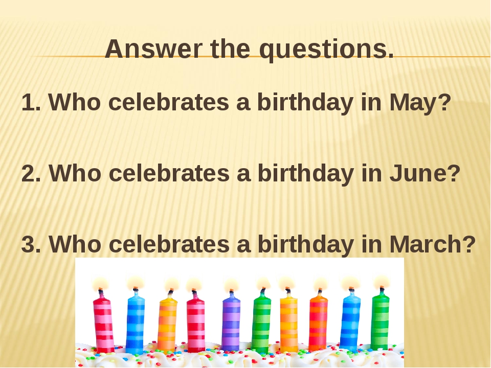 Answer the questions. 1. Who celebrates a birthday in May? 2. Who celebrates...