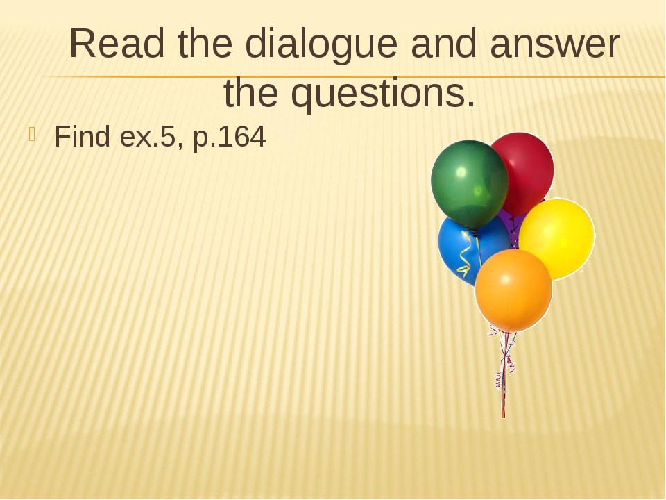 Read the dialogue and answer the questions. Find ex.5, p.164