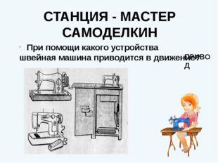 СТАНЦИЯ - МАСТЕР САМОДЕЛКИН При помощи какого устройства швейная машина приво