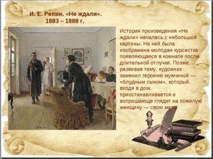 И.Е.Репин. «Не ждали». 1883 – 1888 г. История произведения «Не ждали» начал