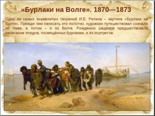 «Бурлаки на Волге». 1870—1873 Одно из самых знаменитых творений И.Е. Репина