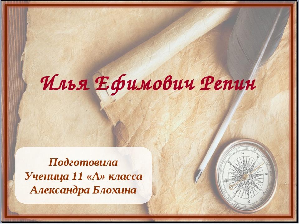 Илья Ефимович Репин Подготовила Ученица 11 «А» класса Александра Блохина