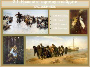2.1. Назовите картину и найдите художника: В.М. Васнецов И.Е. Репин В.И. Сури