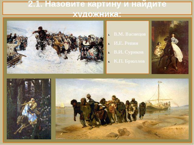 2.1. Назовите картину и найдите художника: В.М. Васнецов И.Е. Репин В.И. Сури...