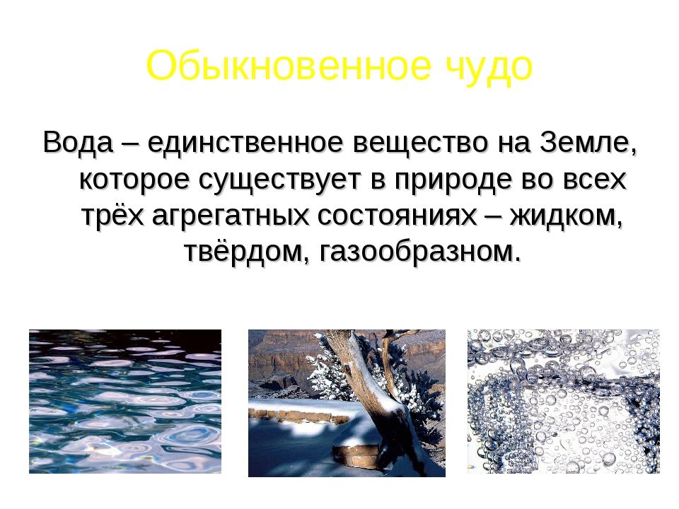 Обыкновенное чудо Вода – единственное вещество на Земле, которое существует в...