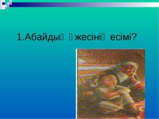 1.Абайдың әжесінің есімі?