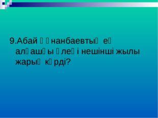9.Абай Құнанбаевтың ең алғашқы өлеңі нешінші жылы жарық көрді?