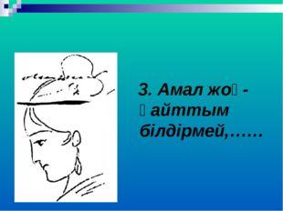 3. Амал жоқ- қайттым білдірмей,……