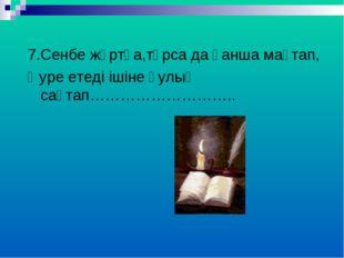 7.Сенбе жұртқа,тұрса да қанша мақтап, Әуре етеді ішіне қулық сақтап………………………..
