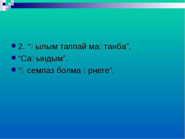 """2. """"Ғылым таппай мақтанба"""". """"Сағындым"""". """"Әсемпаз болма әрнеге""""."""