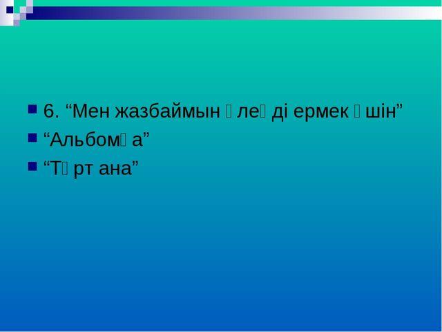 """6. """"Мен жазбаймын өлеңді ермек үшін"""" """"Альбомға"""" """"Төрт ана"""""""