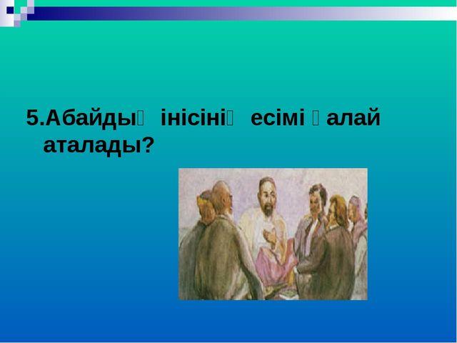 5.Абайдың інісінің есімі қалай аталады?