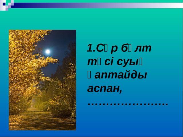 1.Сұр бұлт түсі суық қаптайды аспан, ………………….