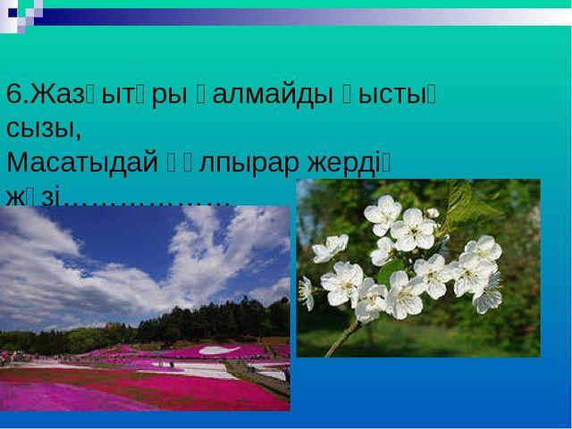 6.Жазғытұры қалмайды қыстың сызы, Масатыдай құлпырар жердің жүзі………………