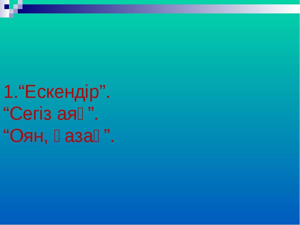 """1.""""Ескендір"""". """"Сегіз аяқ"""". """"Оян, қазақ""""."""