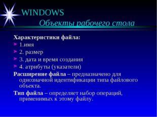WINDOWS  Объекты рабочего стола Характеристики файла: 1.имя 2. размер 3. дат