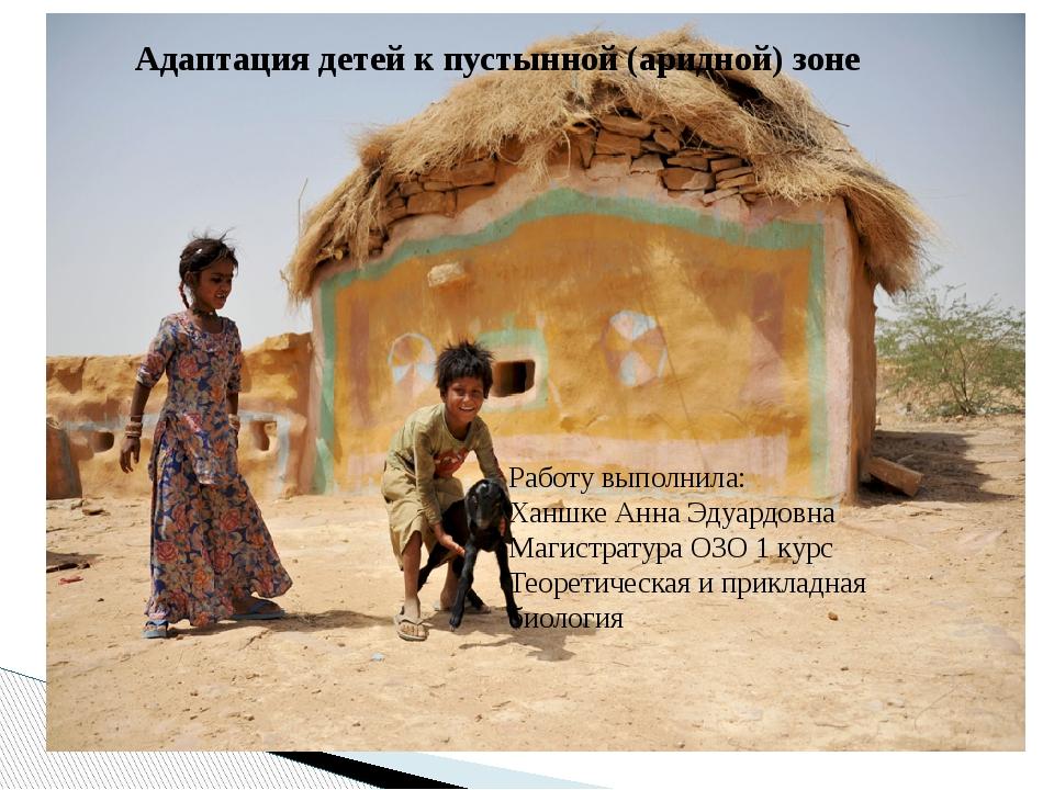 Адаптация детей к пустынной (аридной) зоне Работу выполнила: Ханшке Анна Эдуа...