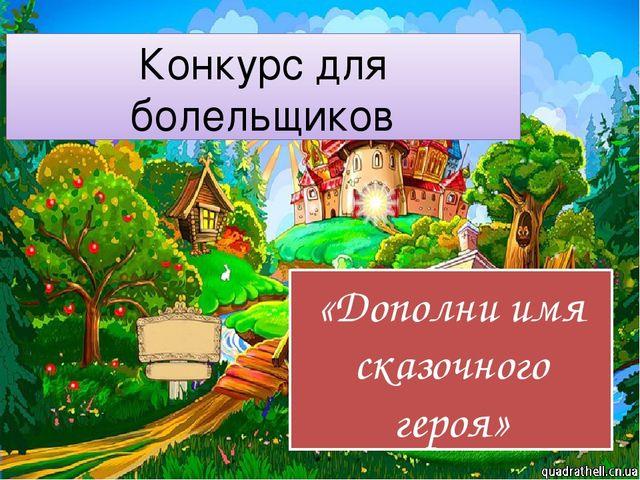 Конкурс для болельщиков «Дополни имя сказочного героя»
