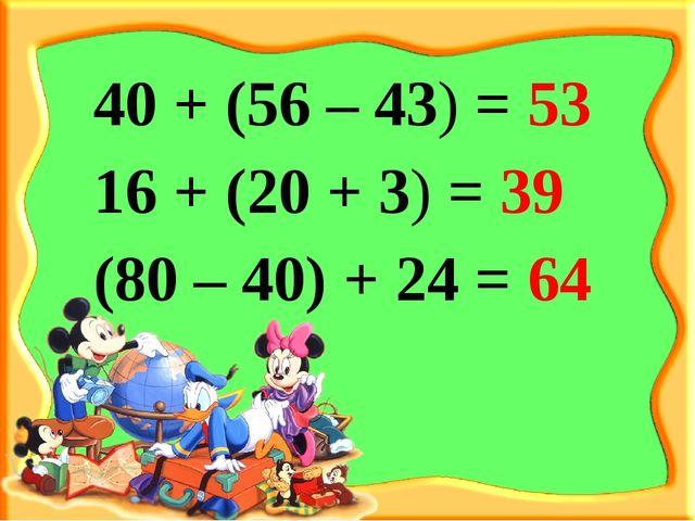 40 + (56 – 43) = 53 16 + (20 + 3) = 39 (80 – 40) + 24 = 64