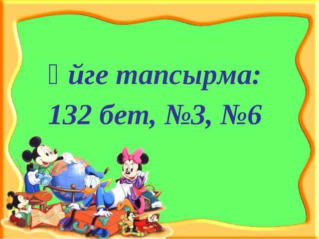 Үйге тапсырма: 132 бет, №3, №6
