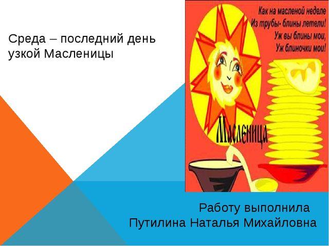 Среда – последний день узкой Масленицы Работу выполнила Путилина Наталья Миха...