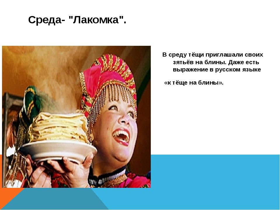 В среду тёщи приглашали своих зятьёв на блины. Даже есть выражение в русском...