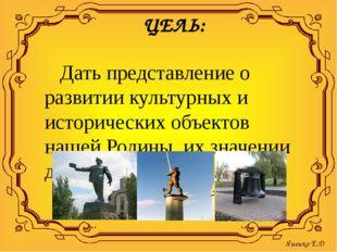 ЦЕЛЬ: Дать представление о развитии культурных и исторических объектов нашей