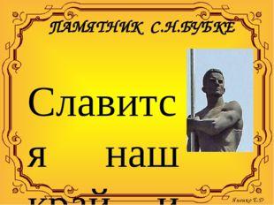 ПАМЯТНИК С.Н.БУБКЕ Славится наш край и спортсменами! Наш земляк, Сергей Назар