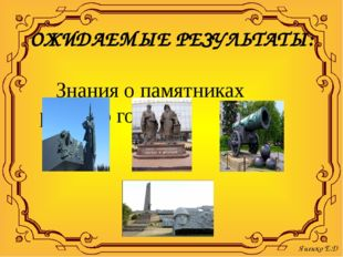 ОЖИДАЕМЫЕ РЕЗУЛЬТАТЫ: Знания о памятниках родного города Яненко Е.Д