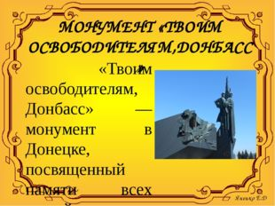 МОНУМЕНТ «ТВОИМ ОСВОБОДИТЕЛЯМ,ДОНБАСС» «Твоим освободителям, Донбасс» — монум