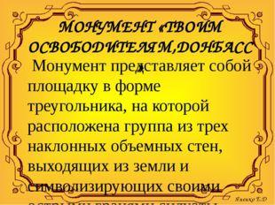 МОНУМЕНТ «ТВОИМ ОСВОБОДИТЕЛЯМ,ДОНБАСС» Монумент представляет собой площадку в