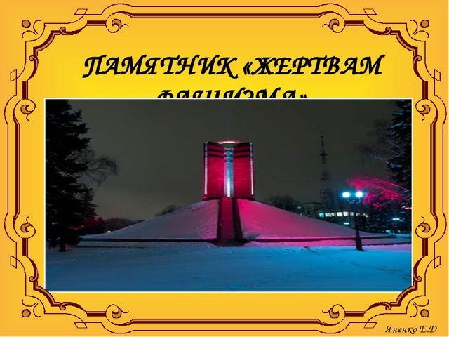 ПАМЯТНИК «ЖЕРТВАМ ФАШИЗМА» . Яненко Е.Д