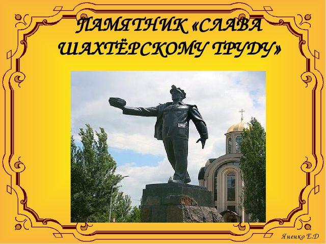 ПАМЯТНИК «СЛАВА ШАХТЁРСКОМУ ТРУДУ» Яненко Е.Д