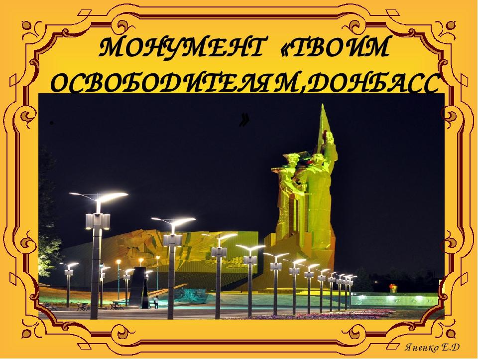 МОНУМЕНТ «ТВОИМ ОСВОБОДИТЕЛЯМ,ДОНБАСС» . Яненко Е.Д