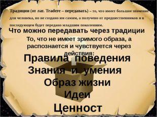 Правила поведения Что можно передавать через традиции Знания и умения Ценнос