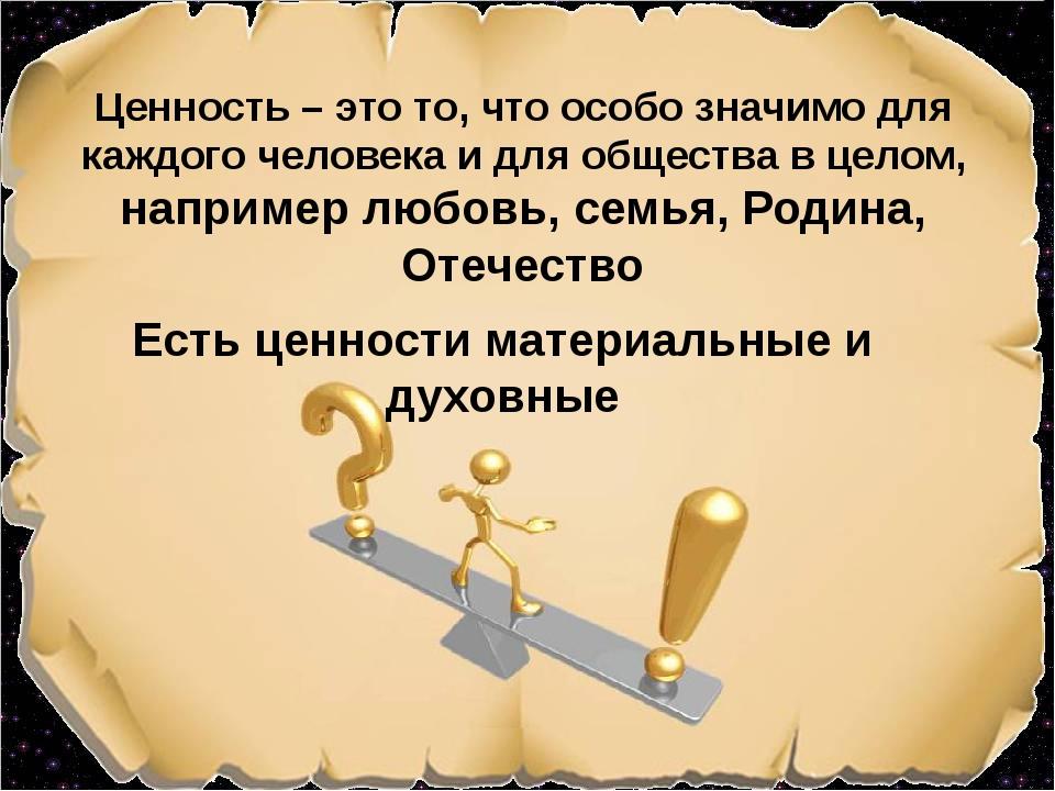Ценность – это то, что особо значимо для каждого человека и для общества в це...