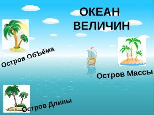 ОКЕАН ВЕЛИЧИН Остров Длины Остров Массы Остров ОбЪёма