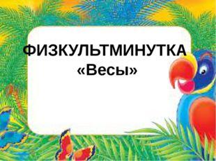 ФИЗКУЛЬТМИНУТКА «Весы»
