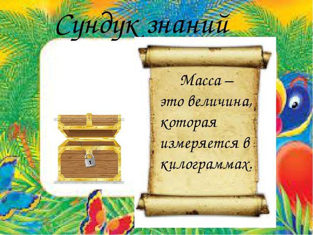 Сундук знаний Масса – это величина, которая измеряется в килограммах.
