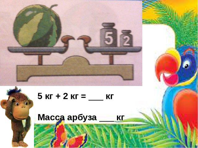 5 кг + 2 кг = ___ кг Масса арбуза ___ кг