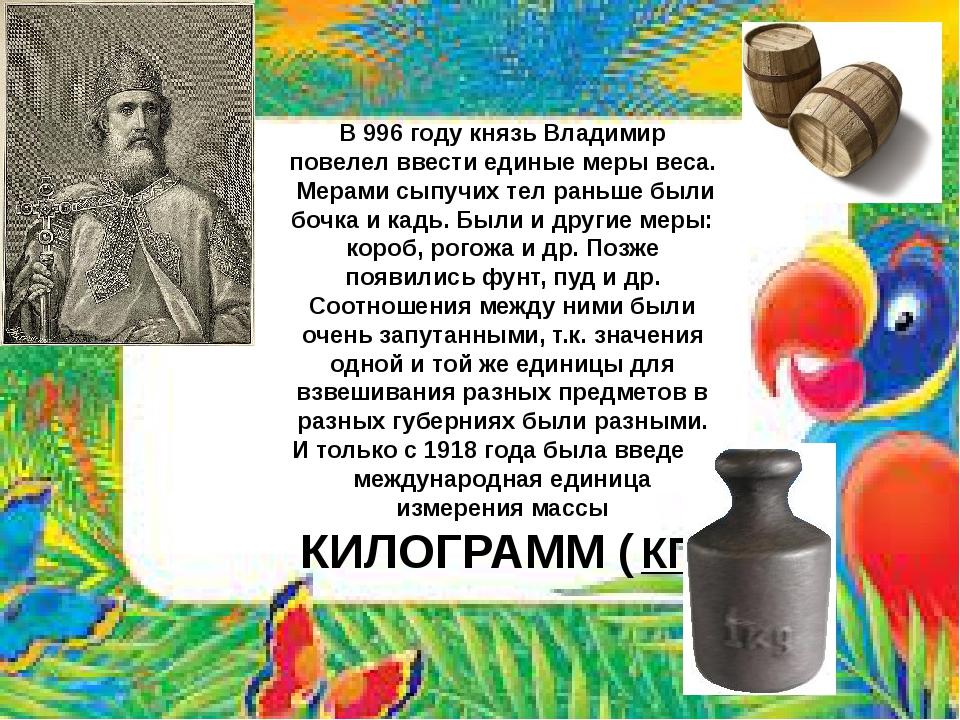 В 996 году князь Владимир повелел ввести единые меры веса. Мерами сыпучих тел...