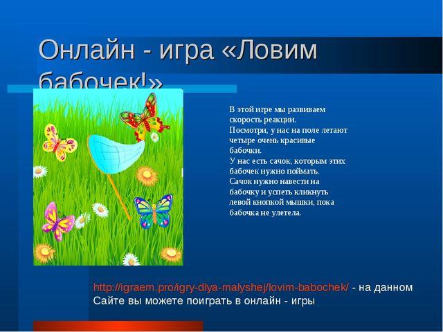 Онлайн - игра «Ловим бабочек!» В этой игре мы развиваем скорость реакции. Пос...