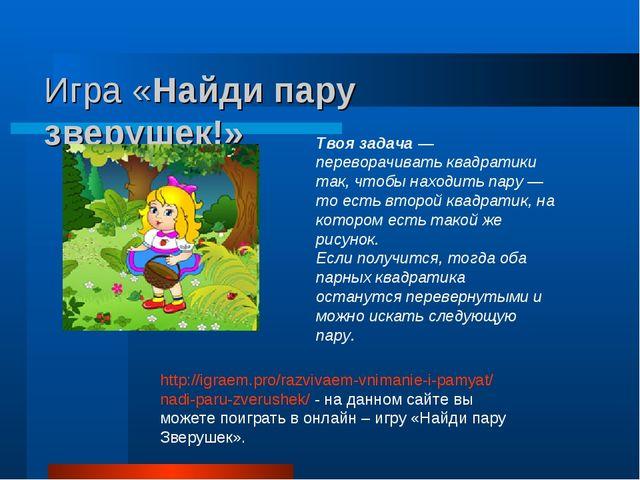 Игра «Найди пару зверушек!» http://igraem.pro/razvivaem-vnimanie-i-pamyat/nad...