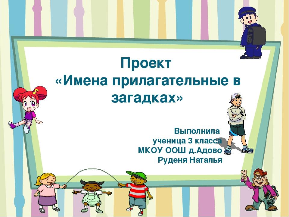 Проект «Имена прилагательные в загадках» Выполнила ученица 3 класса МКОУ ООШ...